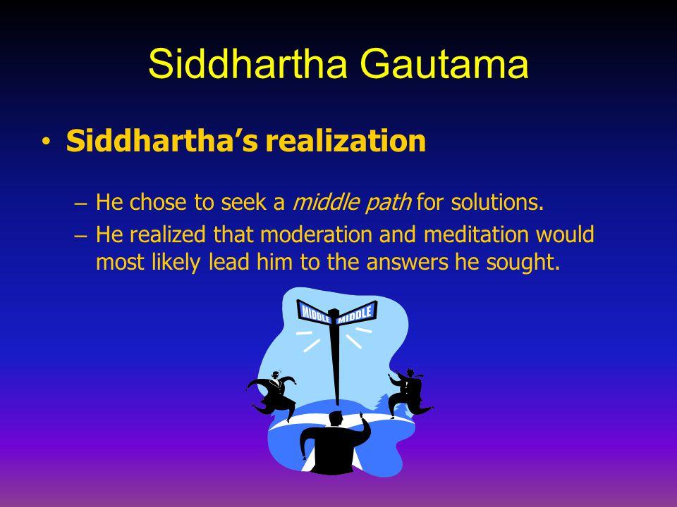 Siddhartha Gautama Siddhartha's realization – He chose to seek a middle path for solutions. – He realized that moderation and meditation would most li
