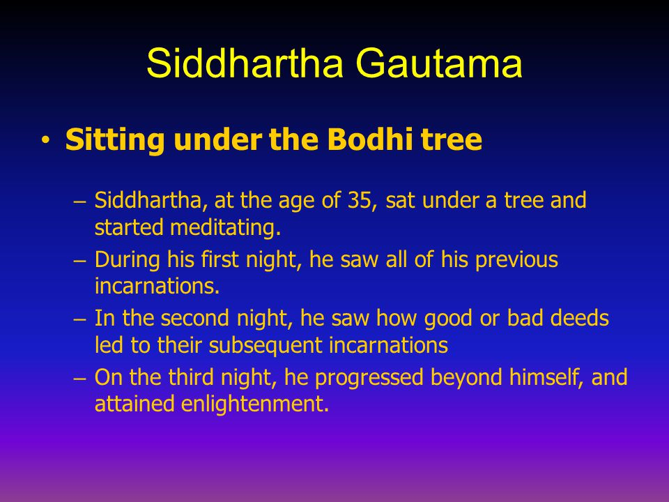Siddhartha Gautama Sitting under the Bodhi tree – Siddhartha, at the age of 35, sat under a tree and started meditating. – During his first night, he