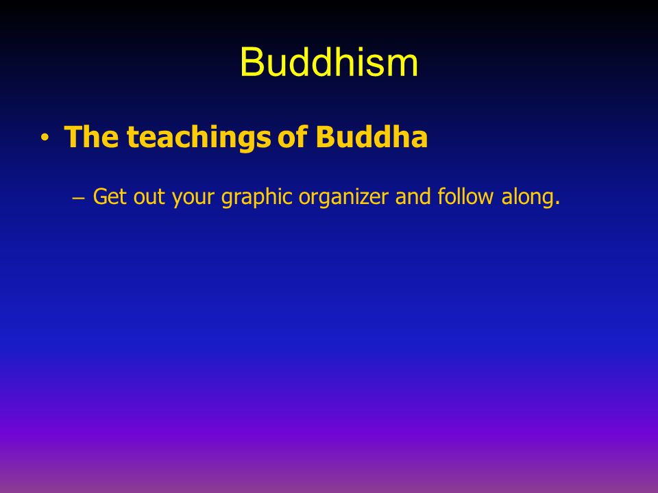 Buddhism The teachings of Buddha – Get out your graphic organizer and follow along.