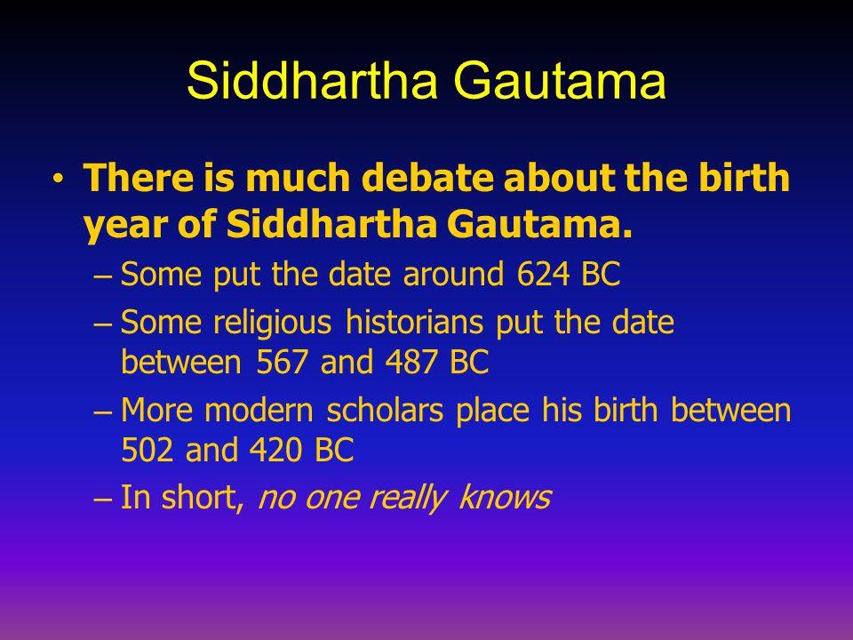 Siddhartha Gautama There is much debate about the birth year of Siddhartha Gautama. – Some put the date around 624 BC – Some religious historians put