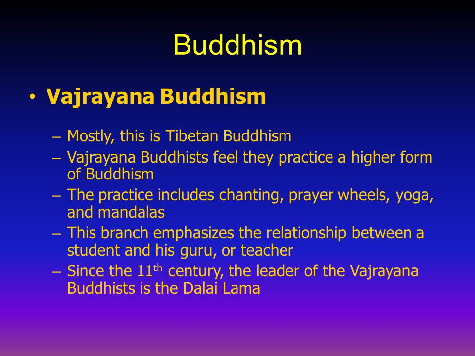 Buddhism Vajrayana Buddhism – Mostly, this is Tibetan Buddhism – Vajrayana Buddhists feel they practice a higher form of Buddhism – The practice inclu