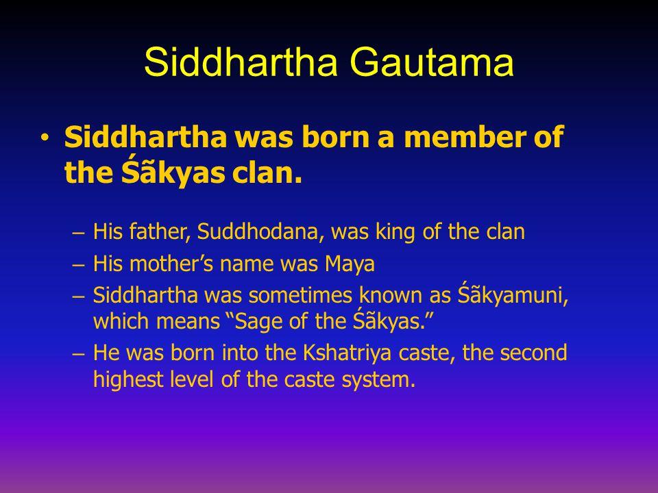 Siddhartha Gautama Siddhartha was born a member of the Śãkyas clan. – His father, Suddhodana, was king of the clan – His mother's name was Maya – Sidd