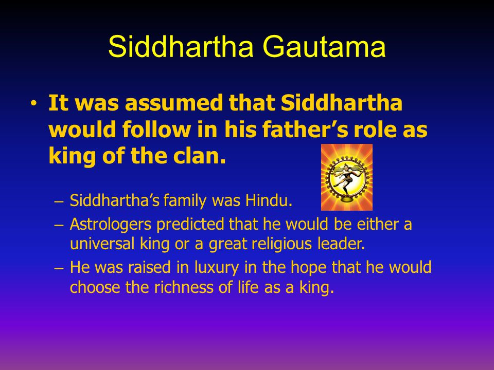 Siddhartha Gautama It was assumed that Siddhartha would follow in his father's role as king of the clan. – Siddhartha's family was Hindu. – Astrologer
