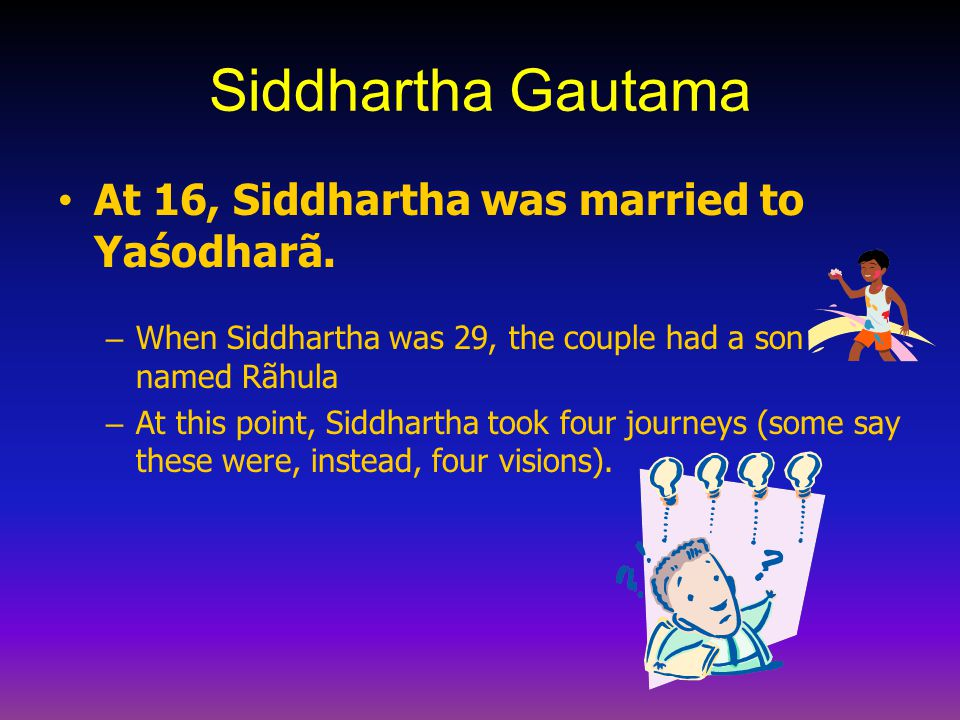 Siddhartha Gautama At 16, Siddhartha was married to Yaśodharã. – When Siddhartha was 29, the couple had a son named Rãhula – At this point, Siddhartha