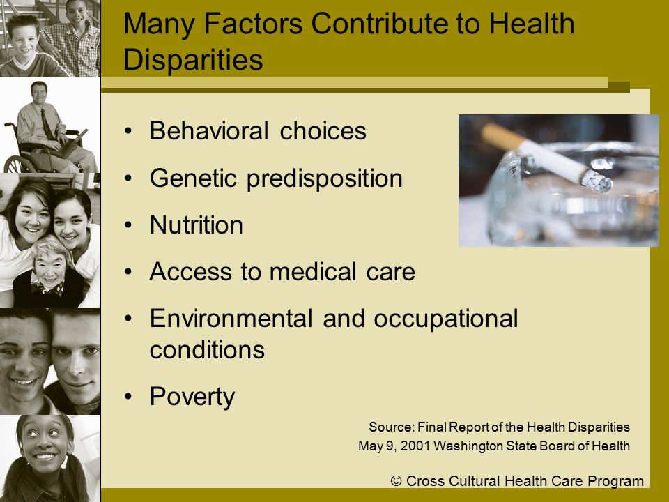 © Cross Cultural Health Care Program Many Factors Contribute to Health Disparities Behavioral choices Genetic predisposition Nutrition Access to medical care Environmental and occupational conditions Poverty Source: Final Report of the Health Disparities May 9, 2001 Washington State Board of Health