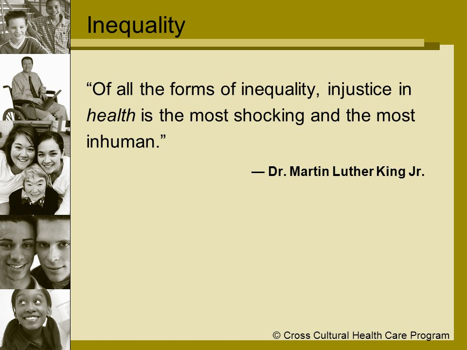 © Cross Cultural Health Care Program Inequality Of all the forms of inequality, injustice in health is the most shocking and the most inhuman. — Dr.