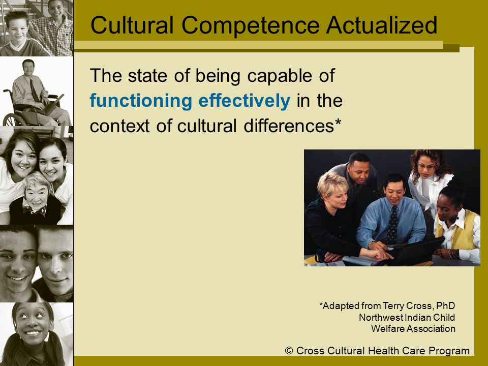 © Cross Cultural Health Care Program Cultural Competence Actualized The state of being capable of functioning effectively in the context of cultural differences* *Adapted from Terry Cross, PhD Northwest Indian Child Welfare Association