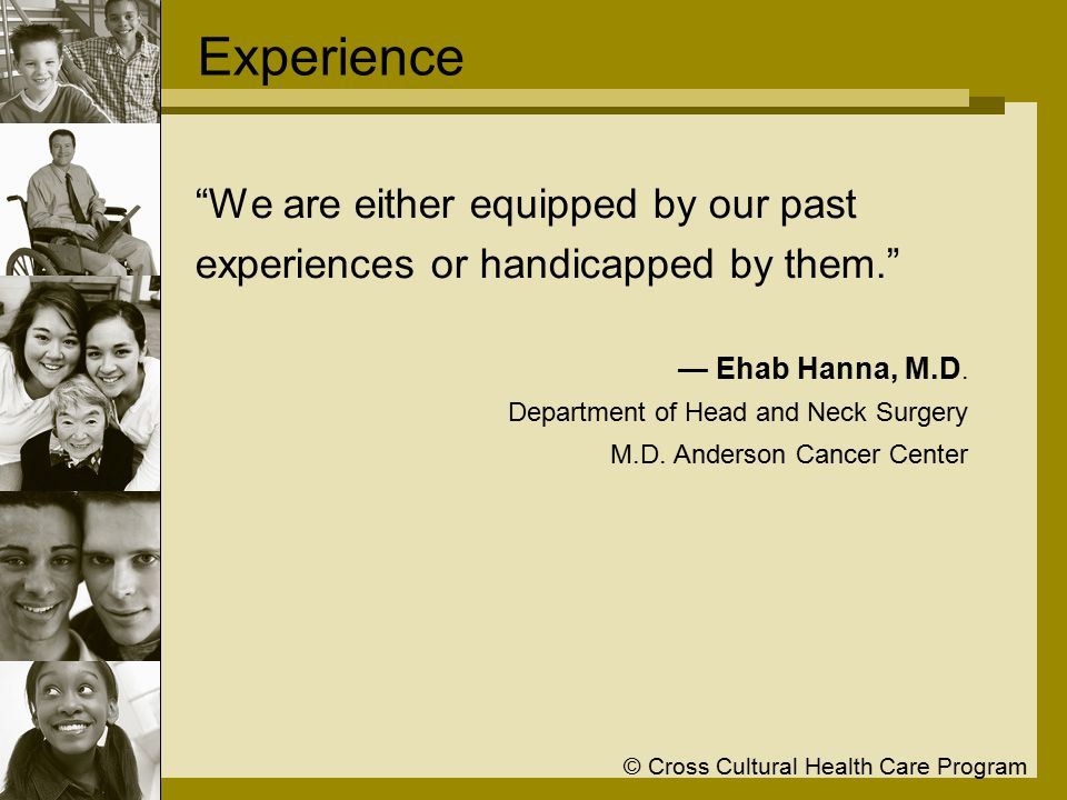 © Cross Cultural Health Care Program Experience We are either equipped by our past experiences or handicapped by them. — Ehab Hanna, M.D.