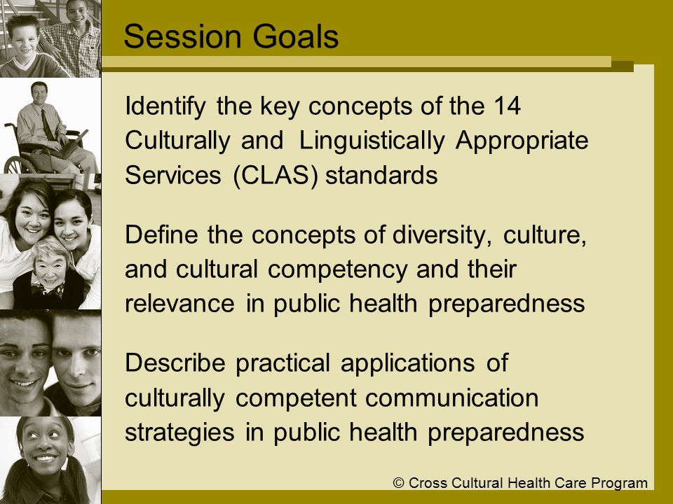 © Cross Cultural Health Care Program Session Goals Identify the key concepts of the 14 Culturally and Linguistically Appropriate Services (CLAS) standards Define the concepts of diversity, culture, and cultural competency and their relevance in public health preparedness Describe practical applications of culturally competent communication strategies in public health preparedness