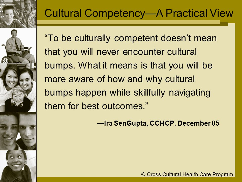 © Cross Cultural Health Care Program Cultural Competency—A Practical View To be culturally competent doesn't mean that you will never encounter cultural bumps.