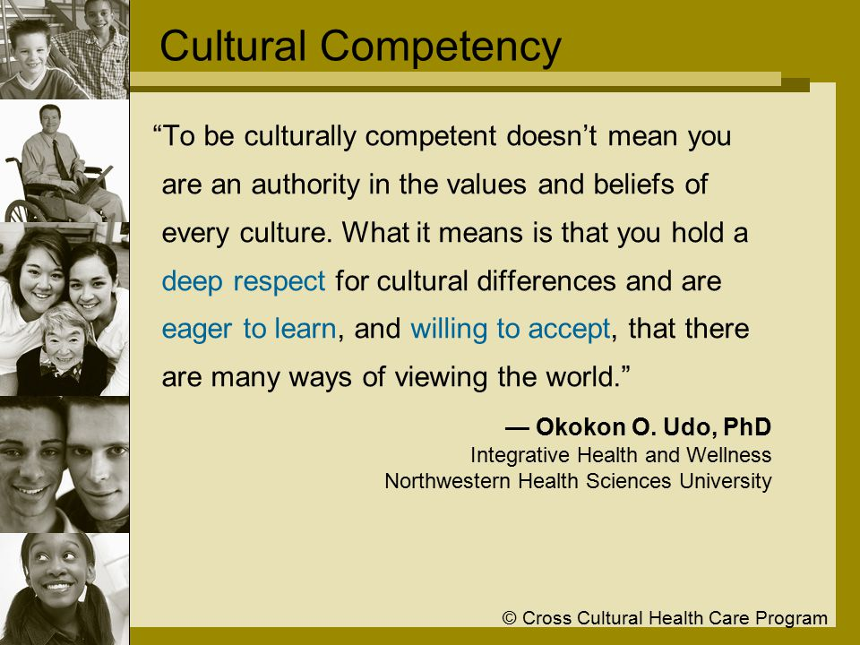 © Cross Cultural Health Care Program The Compelling Reasons for Cultural Competence 1.Responding to demographic changes 2.Eliminating disparities in the health status of people of diverse racial, ethnic, & cultural backgrounds 3.Understanding the impact of individual and organizational culture 4.Improving the quality of services & outcomes 5.Enhancing the workplace environment 6.Meeting legislative, regulatory, & accreditation mandates Adapted from: National Center for Cultural Competence, Georgetown University