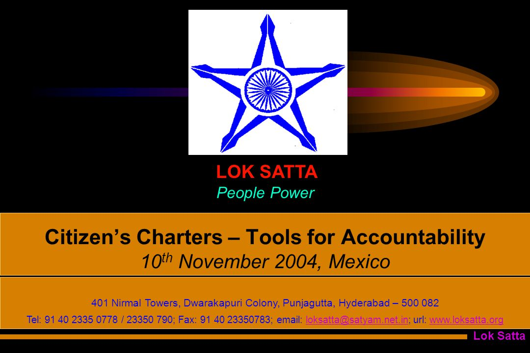 Lok Satta Citizen's Charters – Tools for Accountability 10 th November 2004, Mexico LOK SATTA People Power 401 Nirmal Towers, Dwarakapuri Colony, Punjagutta, Hyderabad – 500 082 Tel: 91 40 2335 0778 / 23350 790; Fax: 91 40 23350783; email: loksatta@satyam.net.in; url: www.loksatta.orgloksatta@satyam.net.inwww.loksatta.org
