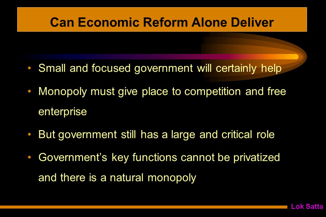 Lok Satta Can Economic Reform Alone Deliver Small and focused government will certainly help Monopoly must give place to competition and free enterprise But government still has a large and critical role Government's key functions cannot be privatized and there is a natural monopoly
