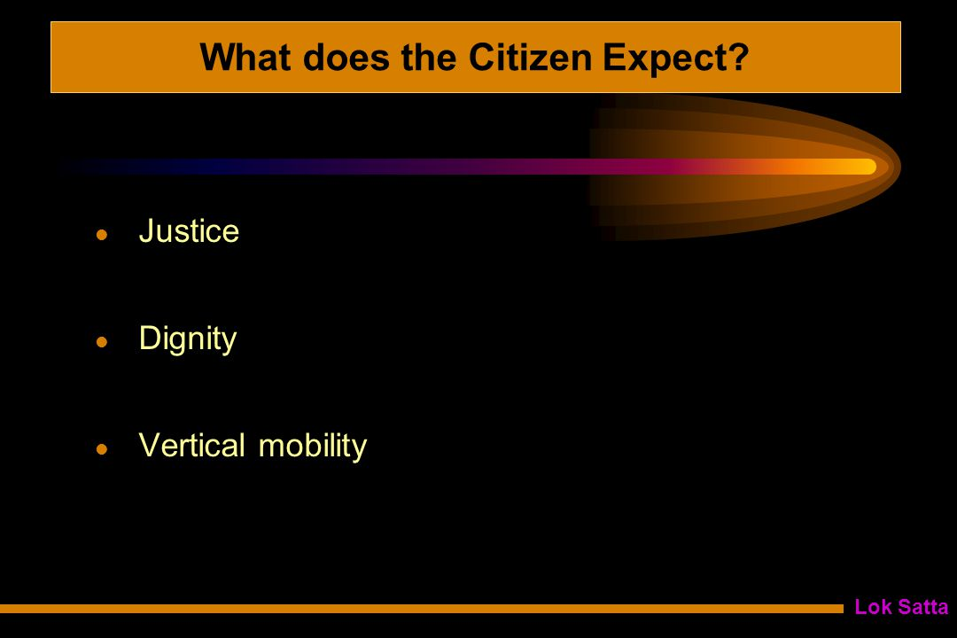 Lok Satta What does the Citizen Expect Justice Dignity Vertical mobility