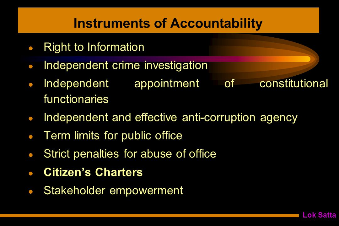 Lok Satta Instruments of Accountability Right to Information Independent crime investigation Independent appointment of constitutional functionaries Independent and effective anti-corruption agency Term limits for public office Strict penalties for abuse of office Citizen's Charters Stakeholder empowerment