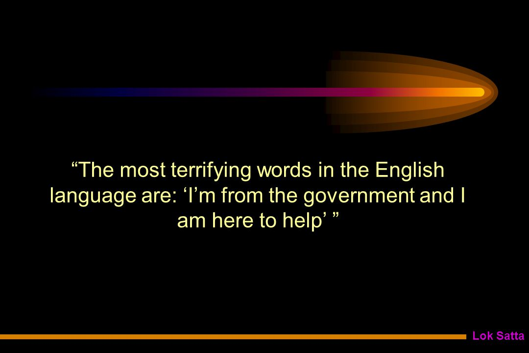 Lok Satta The most terrifying words in the English language are: 'I'm from the government and I am here to help'