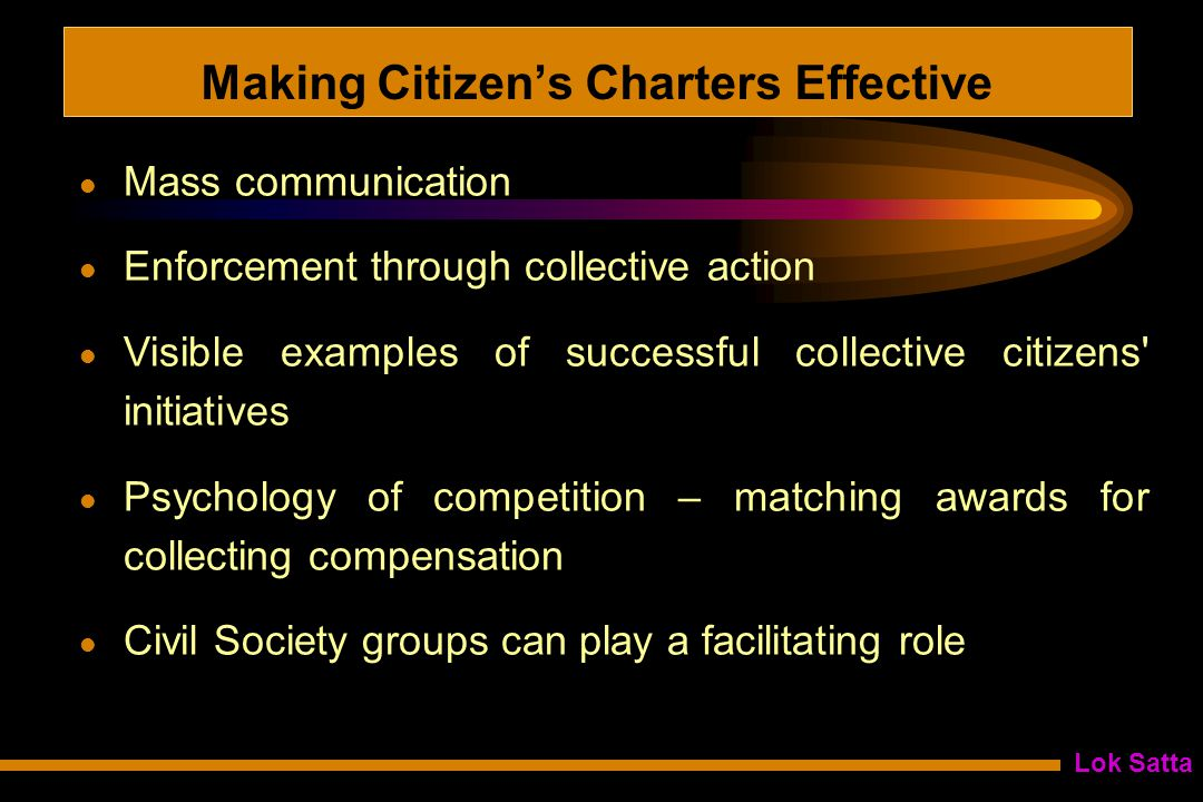 Lok Satta Making Citizen's Charters Effective Mass communication Enforcement through collective action Visible examples of successful collective citizens initiatives Psychology of competition – matching awards for collecting compensation Civil Society groups can play a facilitating role