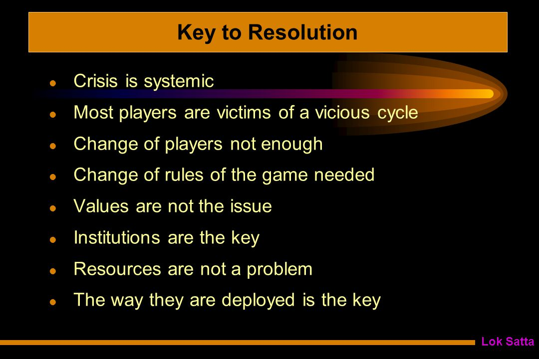 Lok Satta Key to Resolution Crisis is systemic Most players are victims of a vicious cycle Change of players not enough Change of rules of the game needed Values are not the issue Institutions are the key Resources are not a problem The way they are deployed is the key