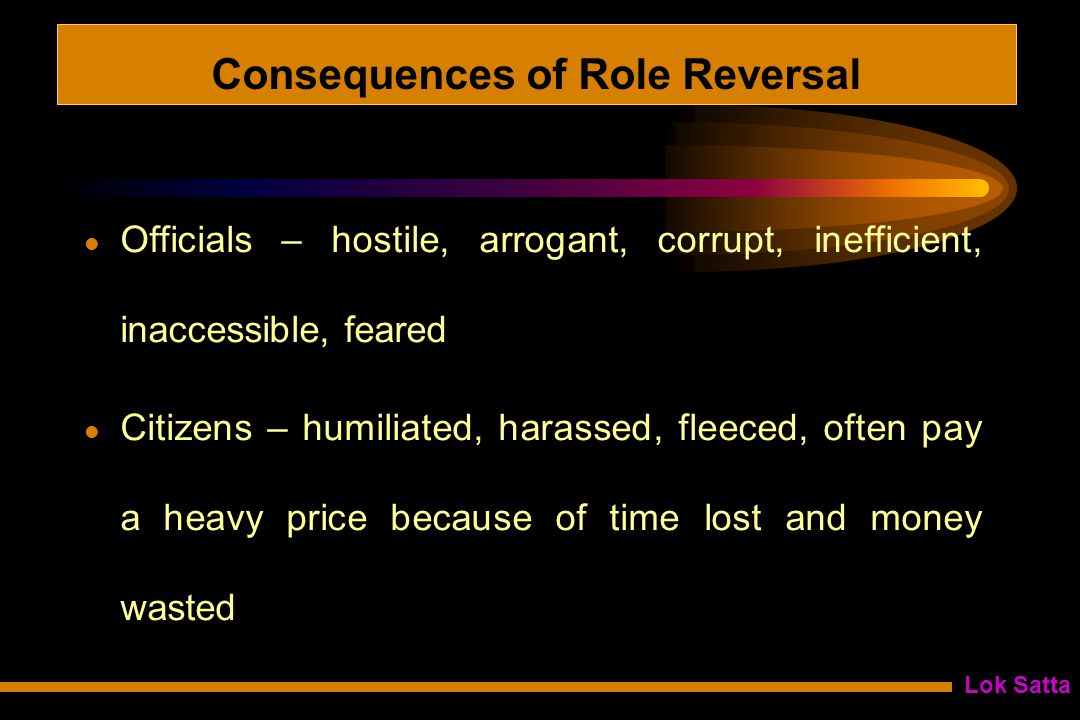 Lok Satta Consequences of Role Reversal Officials – hostile, arrogant, corrupt, inefficient, inaccessible, feared Citizens – humiliated, harassed, fleeced, often pay a heavy price because of time lost and money wasted