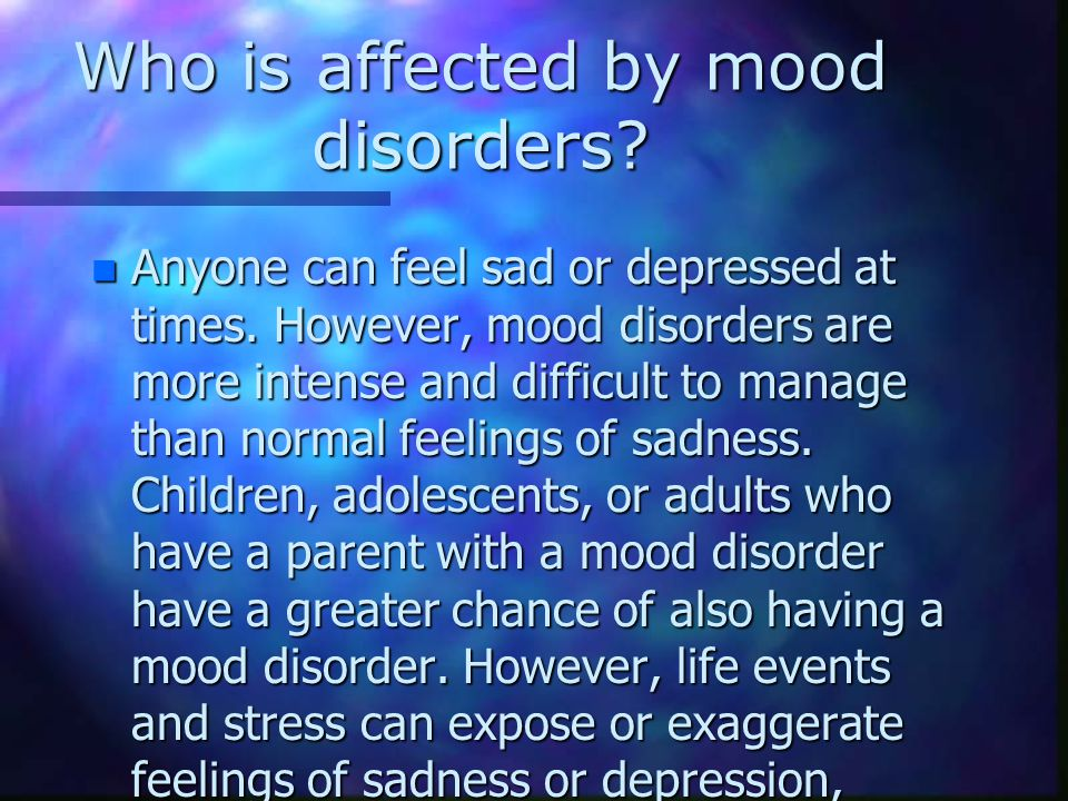 Who is affected by mood disorders. n Anyone can feel sad or depressed at times.