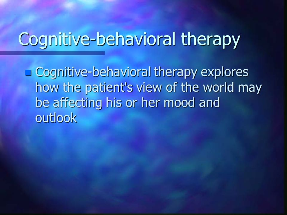 Cognitive-behavioral therapy n Cognitive-behavioral therapy explores how the patient s view of the world may be affecting his or her mood and outlook