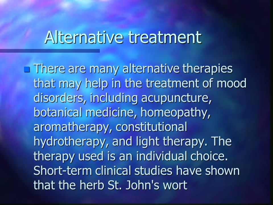 Alternative treatment n There are many alternative therapies that may help in the treatment of mood disorders, including acupuncture, botanical medicine, homeopathy, aromatherapy, constitutional hydrotherapy, and light therapy.