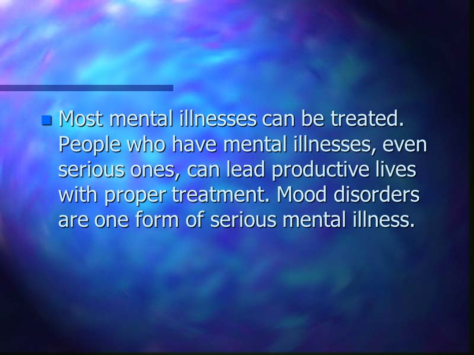 n Most mental illnesses can be treated.