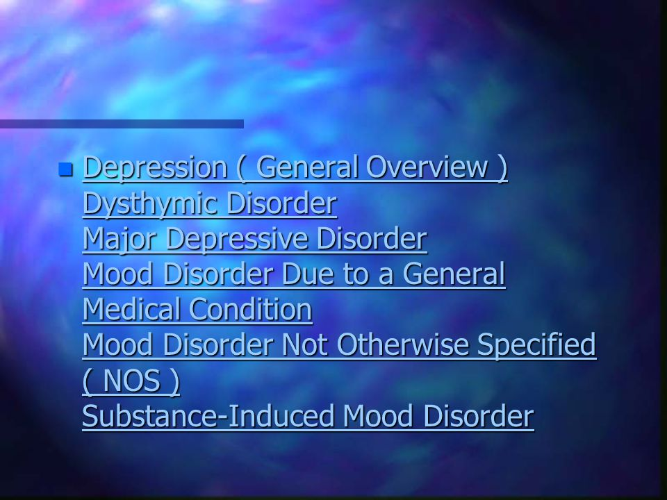n Depression ( General Overview ) Dysthymic Disorder Major Depressive Disorder Mood Disorder Due to a General Medical Condition Mood Disorder Not Otherwise Specified ( NOS ) Substance-Induced Mood Disorder Depression ( General Overview ) Dysthymic Disorder Major Depressive Disorder Mood Disorder Due to a General Medical Condition Mood Disorder Not Otherwise Specified ( NOS ) Substance-Induced Mood Disorder Depression ( General Overview ) Dysthymic Disorder Major Depressive Disorder Mood Disorder Due to a General Medical Condition Mood Disorder Not Otherwise Specified ( NOS ) Substance-Induced Mood Disorder