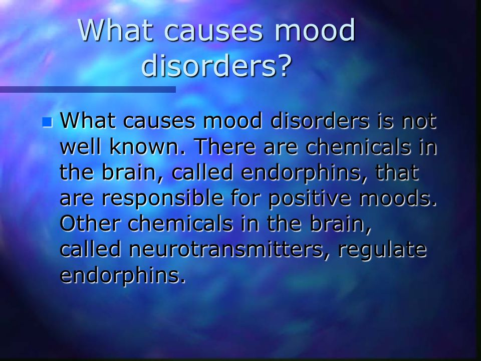 What causes mood disorders. n What causes mood disorders is not well known.