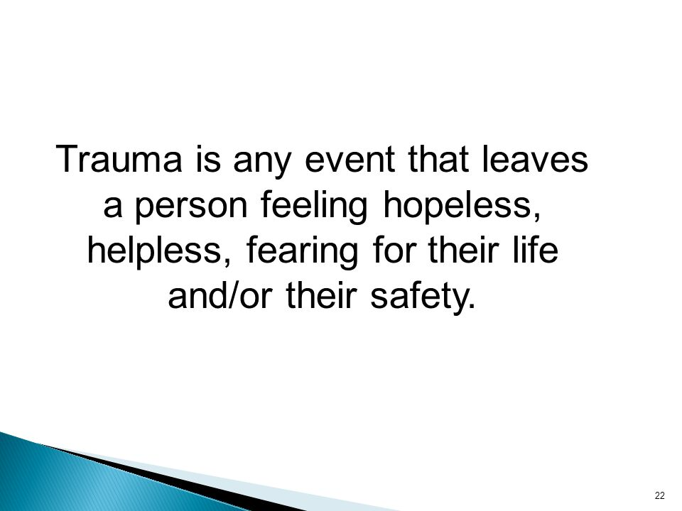 Trauma is any event that leaves a person feeling hopeless, helpless, fearing for their life and/or their safety. 22