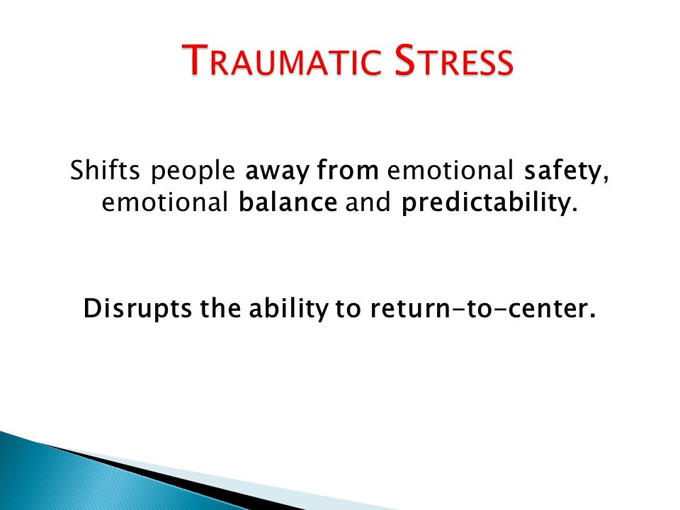 Shifts people away from emotional safety, emotional balance and predictability. Disrupts the ability to return-to-center.