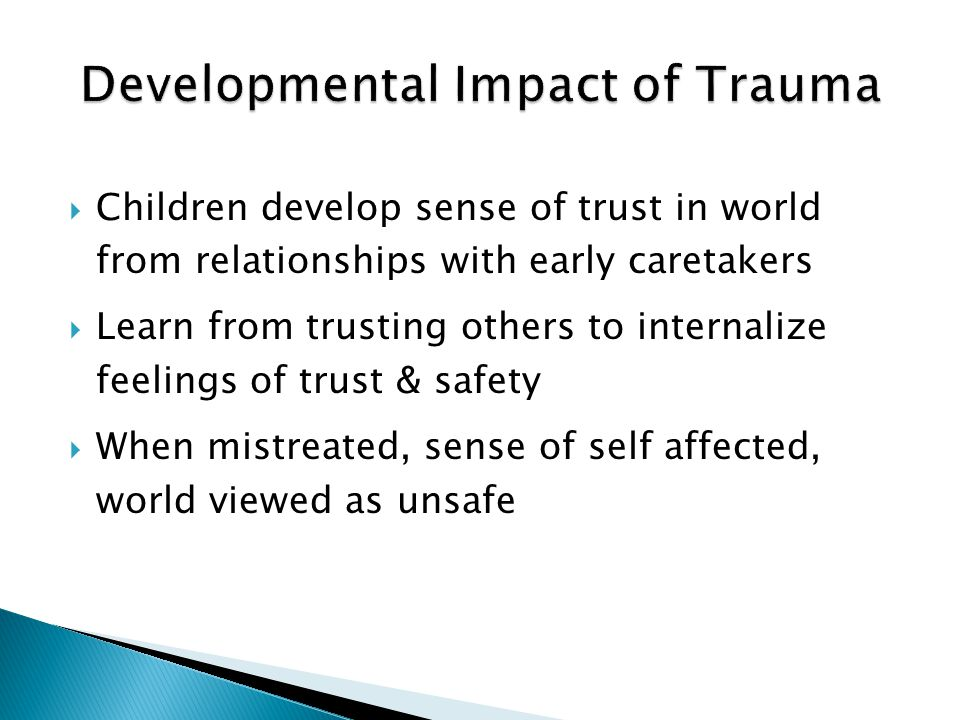 Children develop sense of trust in world from relationships with early caretakers  Learn from trusting others to internalize feelings of trust & sa