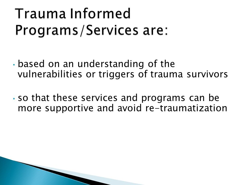 based on an understanding of the vulnerabilities or triggers of trauma survivors so that these services and programs can be more supportive and avoid