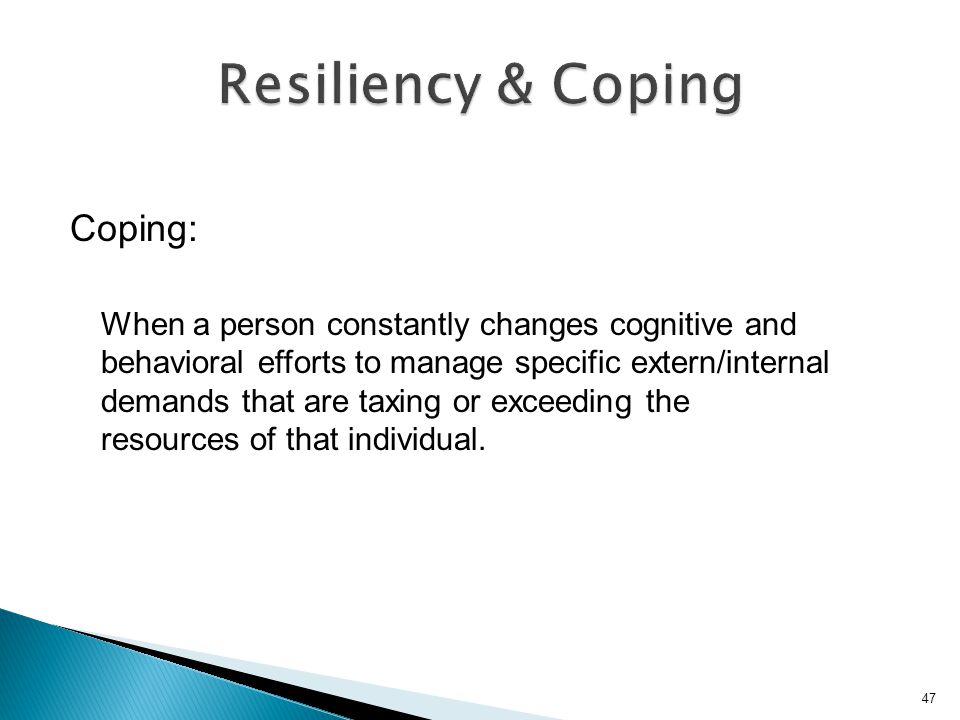 Coping: When a person constantly changes cognitive and behavioral efforts to manage specific extern/internal demands that are taxing or exceeding the