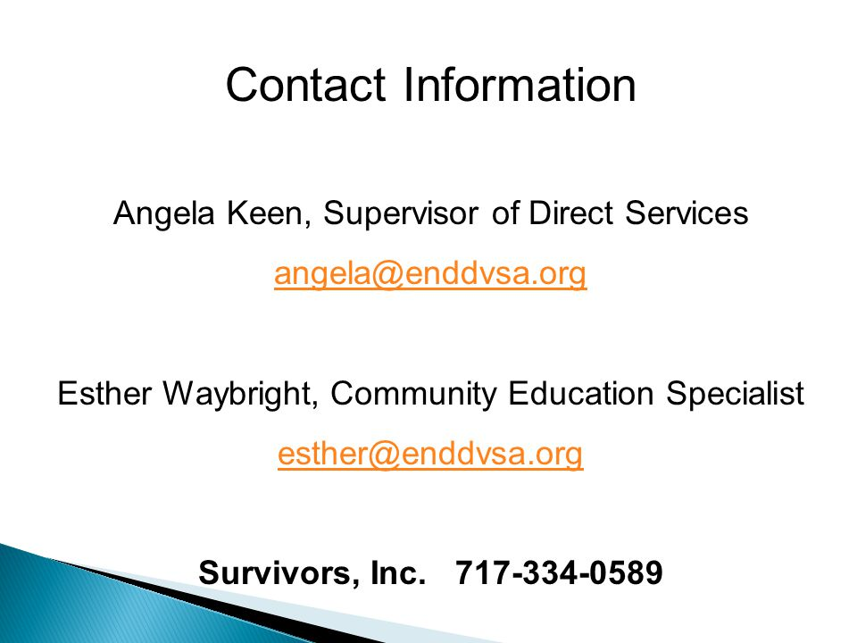 Contact Information Angela Keen, Supervisor of Direct Services angela@enddvsa.org Esther Waybright, Community Education Specialist esther@enddvsa.org