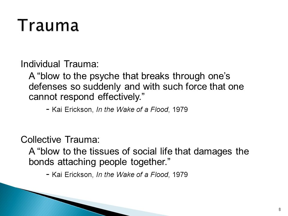 "Individual Trauma: A ""blow to the psyche that breaks through one's defenses so suddenly and with such force that one cannot respond effectively."" - Ka"
