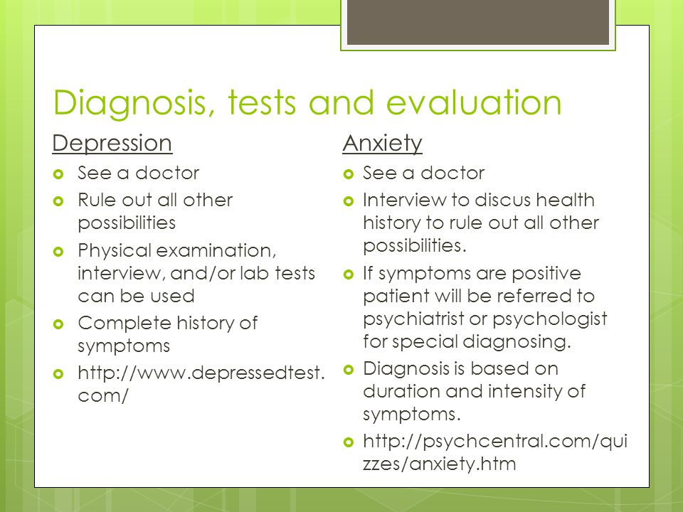 Diagnosis, tests and evaluation Depression  See a doctor  Rule out all other possibilities  Physical examination, interview, and/or lab tests can be used  Complete history of symptoms  http://www.depressedtest.