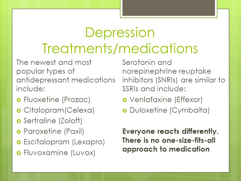 Depression Treatments/medications The newest and most popular types of antidepressant medications include:  Fluoxetine (Prozac)  Citalopram(Celexa)  Sertraline (Zoloft)  Paroxetine (Paxil)  Escitalopram (Lexapro)  Fluvoxamine (Luvox) Serotonin and norepinephrine reuptake inhibitors (SNRIs) are similar to SSRIs and include:  Venlafaxine (Effexor)  Duloxetine (Cymbalta) Everyone reacts differently.