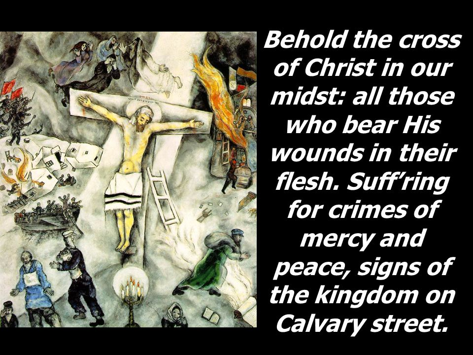 Behold the cross of Christ in our midst: all those who bear His wounds in their flesh. Suff'ring for crimes of mercy and peace, signs of the kingdom o