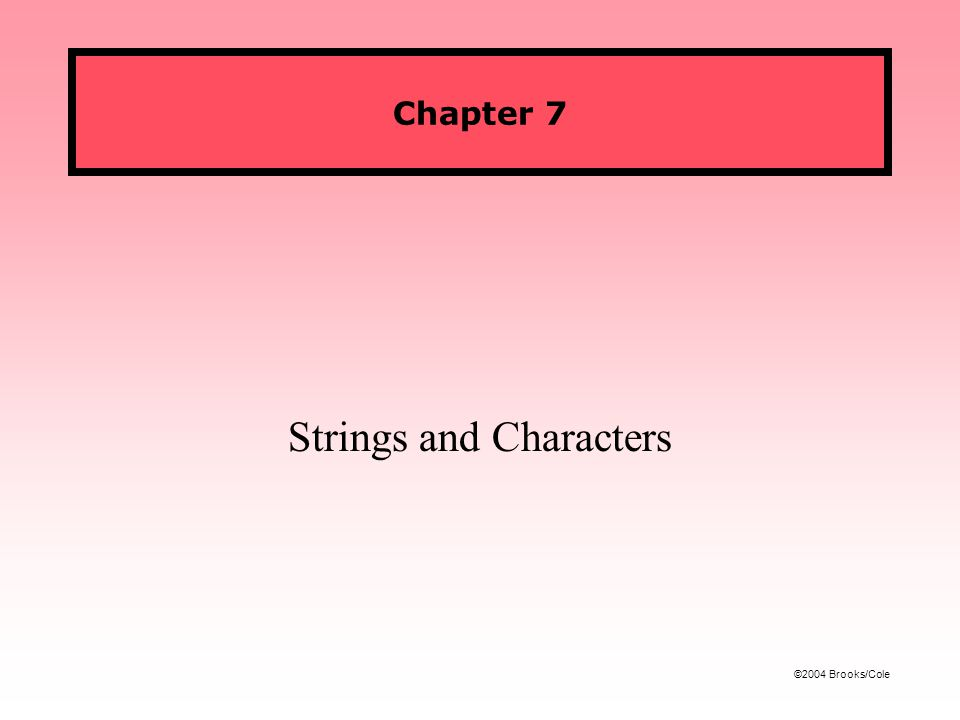 ©2004 Brooks/Cole Chapter 7 Strings and Characters