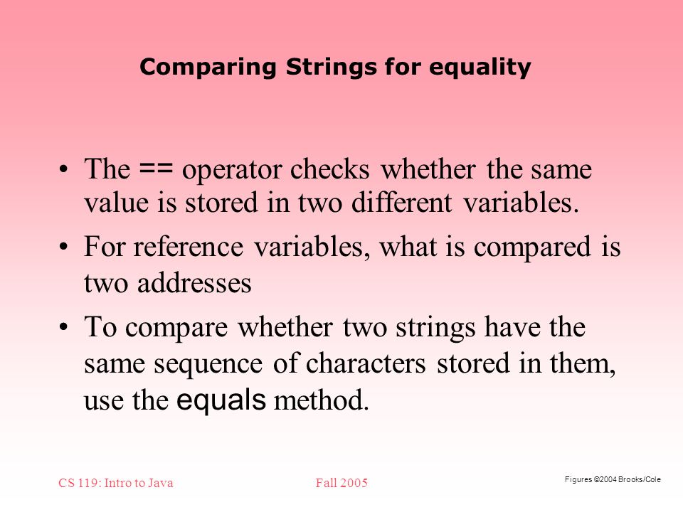 Figures ©2004 Brooks/Cole CS 119: Intro to JavaFall 2005 Comparing Strings for equality The == operator checks whether the same value is stored in two different variables.