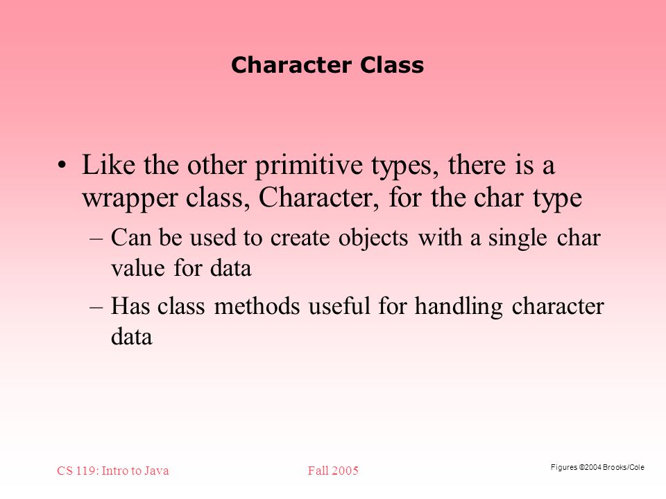 Figures ©2004 Brooks/Cole CS 119: Intro to JavaFall 2005 Character Class Like the other primitive types, there is a wrapper class, Character, for the char type –Can be used to create objects with a single char value for data –Has class methods useful for handling character data