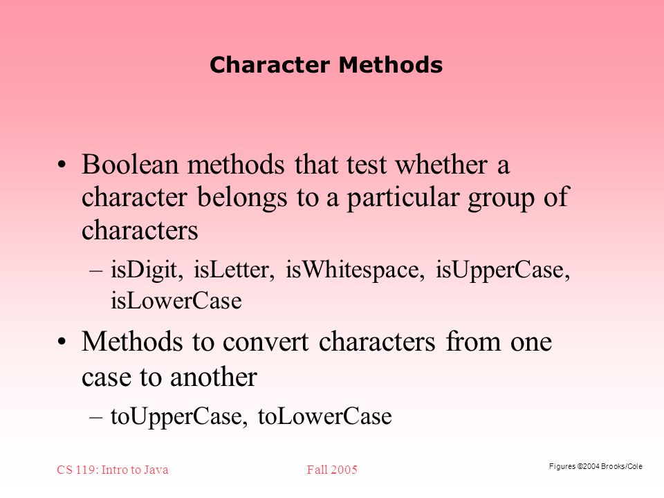 Figures ©2004 Brooks/Cole CS 119: Intro to JavaFall 2005 Character Methods Boolean methods that test whether a character belongs to a particular group of characters –isDigit, isLetter, isWhitespace, isUpperCase, isLowerCase Methods to convert characters from one case to another –toUpperCase, toLowerCase