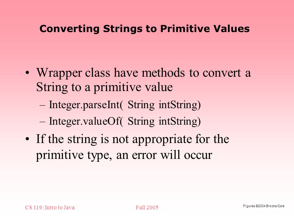 Figures ©2004 Brooks/Cole CS 119: Intro to JavaFall 2005 Converting Strings to Primitive Values Wrapper class have methods to convert a String to a primitive value –Integer.parseInt( String intString) –Integer.valueOf( String intString) If the string is not appropriate for the primitive type, an error will occur
