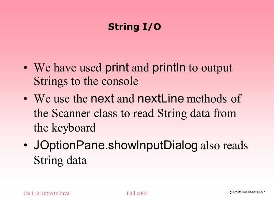 Figures ©2004 Brooks/Cole CS 119: Intro to JavaFall 2005 String I/O We have used print and println to output Strings to the console We use the next and nextLine methods of the Scanner class to read String data from the keyboard JOptionPane.showInputDialog also reads String data