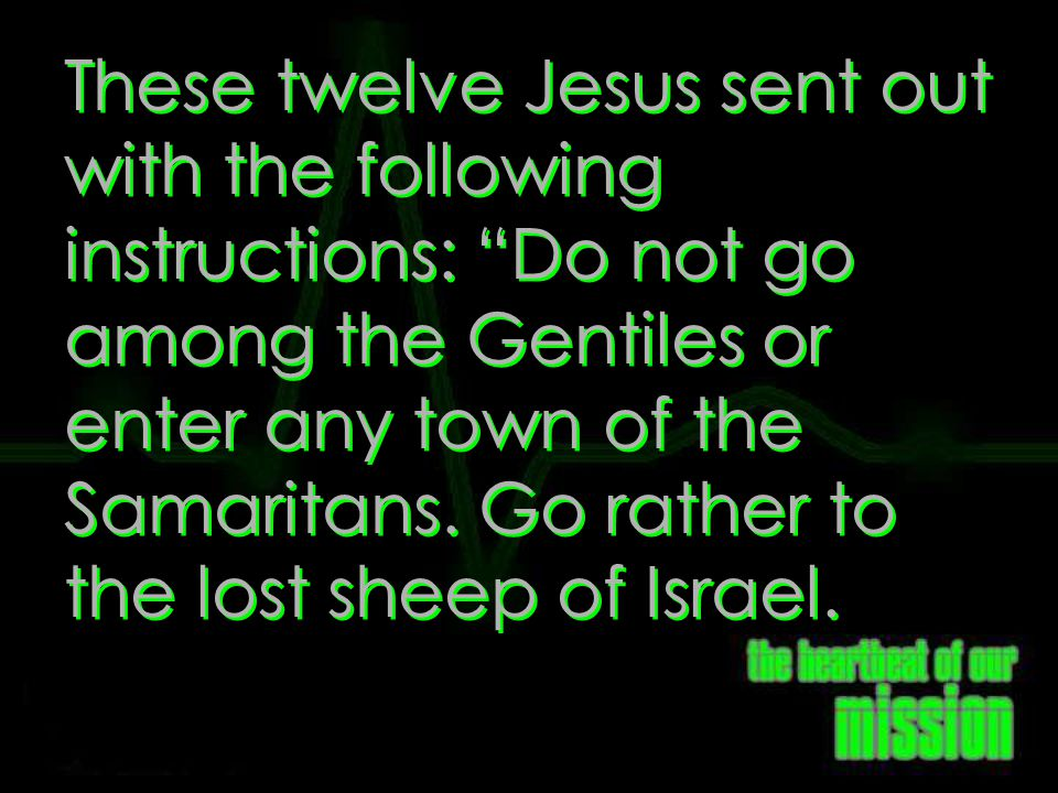 Matthew 10:5-6 These twelve Jesus sent out with the following instructions: Do not go among the Gentiles or enter any town of the Samaritans.