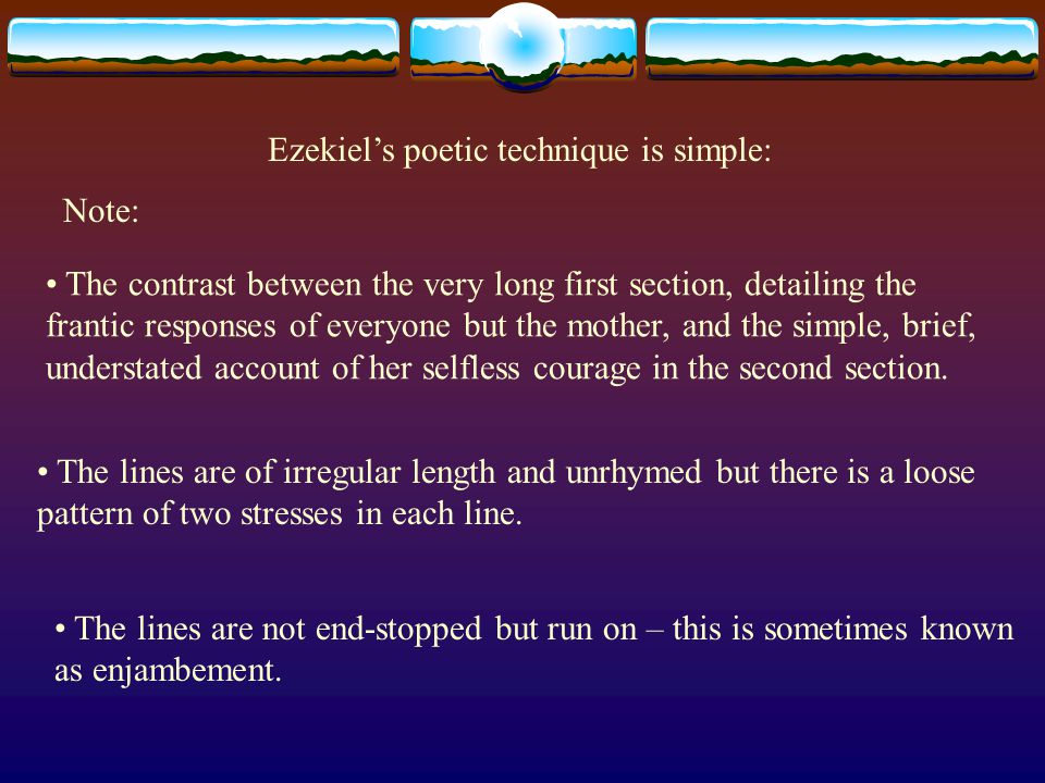 Ezekiel's poetic technique is simple: Note: The contrast between the very long first section, detailing the frantic responses of everyone but the moth
