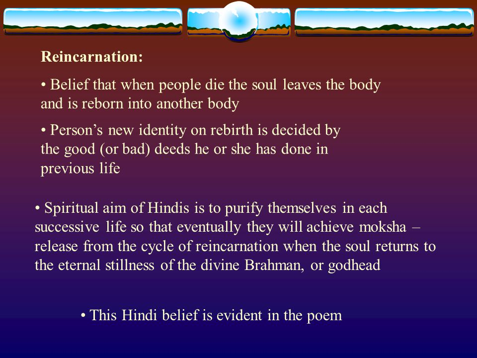 Reincarnation: This Hindi belief is evident in the poem Belief that when people die the soul leaves the body and is reborn into another body Person's