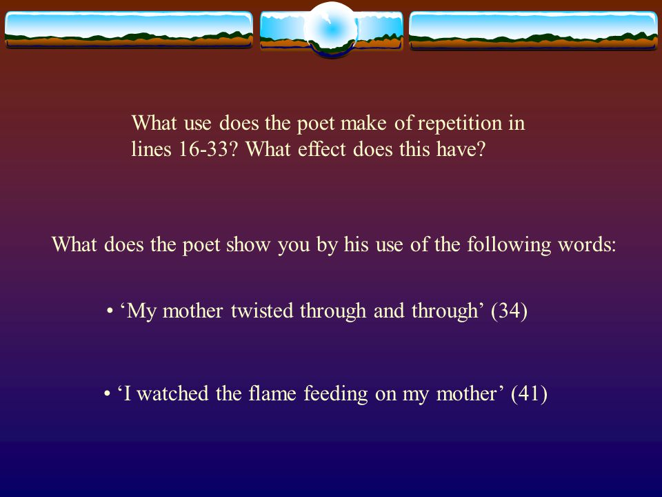 What use does the poet make of repetition in lines 16-33? What effect does this have? What does the poet show you by his use of the following words: '