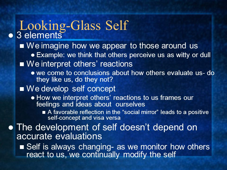 Looking-Glass Self 3 elements We imagine how we appear to those around us Example: we think that others perceive us as witty or dull We interpret othe